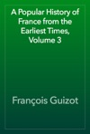 A Popular History Of France From The Earliest Times Volume 3