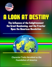 A Look At Destiny: The Influence Of The Enlightenment, The Great Awakening, And The Frontier Upon The American Revolution - Character Traits Heralded As The Foundation Of America