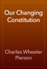 Charles Wheeler Pierson - Our Changing Constitution artwork