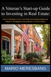 A Veterans Start-up Guide To Investing In Real Estate How To Practically Live For Free While Accumulating Assets And Wealth In The Biggest Housing Market In Human History