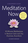 Meditation Now A Beginners Guide 10-Minute Meditations To Restore Calm And Joy Anytime Anywhere