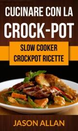 Cucinare con la crock-pot (Slow Cooker: Crockpot Ricette)