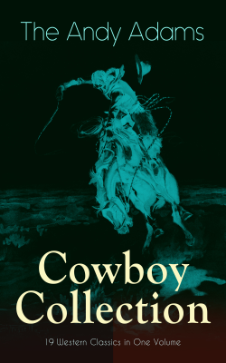 The Andy Adams Cowboy Collection – 19 Western Classics in One Volume - Andy Adams book