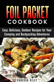 Foil Packet Cookbook: 45 Easy, Delicious, Outdoor Recipes for Your Camping and Backpacking Adventures