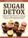 Sugar Detox Sugar Detox For Beginners Cracking The Sugar Detox Secret - Stop Sugar Addiction Increase Energy And Lose Weight With The 10 DAY SUGAR DETOX Diet