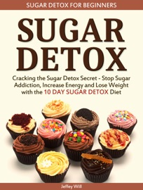 SUGAR DETOX: SUGAR DETOX FOR BEGINNERS: CRACKING THE SUGAR DETOX SECRET - STOP SUGAR ADDICTION, INCREASE ENERGY AND LOSE WEIGHT WITH THE 10 DAY SUGAR DETOX DIET