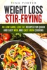 Weight Loss Stir-Frying: 48 Low Carb, Low Fat Recipes For Quick And Easy Wok And Cast Iron Cooking