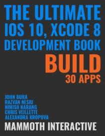 Ultimate Ios 10, Xcode 8 Development Book - John Bura, Razvan Nesiu, Alexandra Kropova, Nimish Narang & Chris Veillette