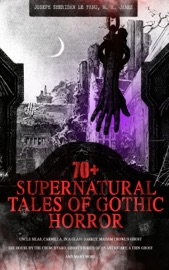 70+ SUPERNATURAL TALES OF GOTHIC HORROR: UNCLE SILAS, CARMILLA, IN A GLASS DARKLY, MADAM CROWLS GHOST, THE HOUSE BY THE CHURCHYARD, GHOST STORIES OF AN ANTIQUARY, A THIN GHOST AND MANY MORE