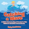Catching A Wave - A Childs Understanding Of Sounds For Kids - Childrens Acoustics  Sound Books
