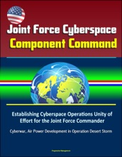 Joint Force Cyberspace Component Command: Establishing Cyberspace Operations Unity of Effort for the Joint Force Commander – Cyberwar, Air Power Development in Operation Desert Storm