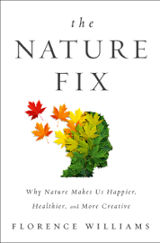 The Nature Fix: Why Nature Makes Us Happier, Healthier, and More Creative book