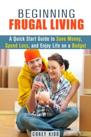 BEGINNING FRUGAL LIVING: A QUICK START GUIDE TO SAVE MONEY, SPEND LESS AND ENJOY LIFE ON A BUDGET