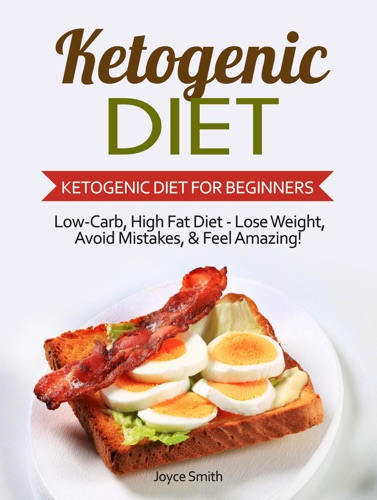 Ketogenic Diet: Low-Carb, High Fat Diet - Lose Weight and Feel Amazing! - Ketogenic Diet for Beginners - Joyce Smith - Joyce Smith