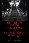 The Oligarchy And The Old Regime In Latin America 1880-1970