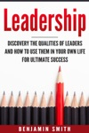 Leadership Discover The Qualities Of Leaders And How To Use Them In Your Own Life For Ultimate Success