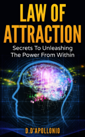Law of Attraction: Secrets To Unleashing The Power From Within - D. D'apollonio book summary