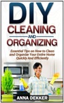 Diy Cleaning And Organizing Essential Tips On How To Clean And Organize Your Entire Home Quickly And Efficiently