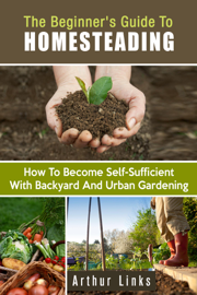 The Beginner's Guide to Homesteading: How to Become Self-Sufficient with Backyard and Urban Gardening