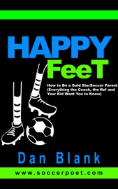 Happy Feet: How to Be a Gold Star Soccer Parent - Everything the Coach, the Ref and Your Kid Want You to Know