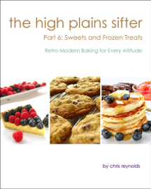 The High Plains Sifter: Retro-Modern Baking for Every Altitude (Part 6: Sweets and Frozen Treats)