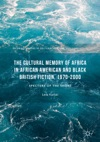 The Cultural Memory Of Africa In African American And Black British Fiction 1970-2000