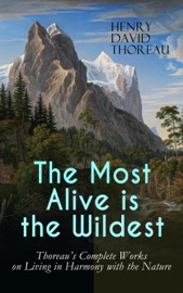 THE MOST ALIVE IS THE WILDEST – THOREAUS COMPLETE WORKS ON LIVING IN HARMONY WITH THE NATURE