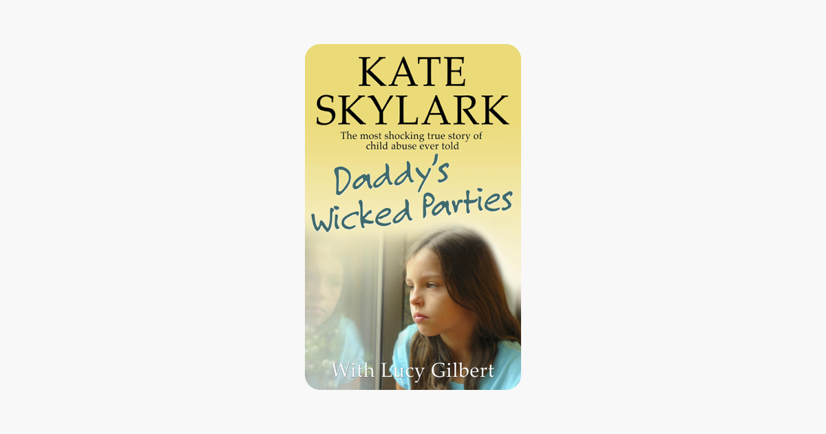 Daddy's Wicked Parties: The Most Shocking True Story of Child Abuse Ever Told - Kate Skylark & Lucy Gilbert