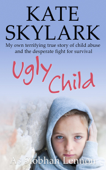 Ugly Child: My Own Terrifying True Story of Child Abuse and the Desperate Fight for Survival