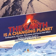 The Earth is a Changing Planet  Earthquakes, Glaciers, Volcanoes and Forces that Affect Surface Changes Grade 3  Children's Earth Sciences Books