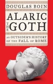Alaric The Goth An Outsider S History Of The Fall Of Rome