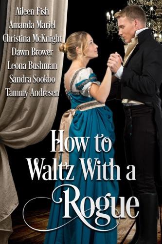 Dawn Brower, Aileen Fish, Amanda Mariel, Christina McKnight, Leona Bushman, Sandra Sookoo & Tammy Andresen - How to Waltz with a Rogue