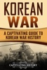 Korean War: A Captivating Guide to Korean War History
