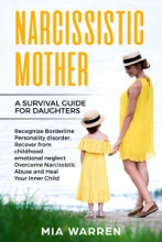 Narcissistic Mother: A Survival Guide for Daughters Recognize Borderline Personality Disorder. Recover from Childhood Emotional Neglect, Overcome Narcissistic Abuse and Heal Your Inner Child
