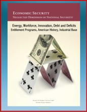 Economic Security: Neglected Dimension Of National Security? Energy, Workforce, Innovation, Debt And Deficits, Entitlement Programs, American History, Industrial Base