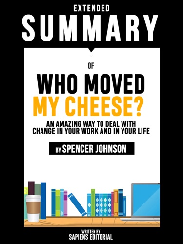 Sapiens Editorial - Extended Summary Of Who Moved My Cheese?: An Amazing Way To Deal With Change In Your Work And In Your Life - By Spencer Johnson