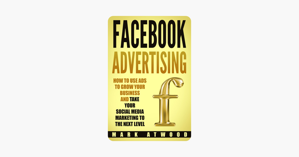 Facebook Advertising: How to Use Ads to Grow Your Business and Take Your  Social Media Marketing to the Next Level