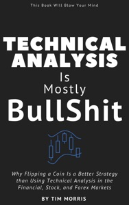 Technical Analysis: Is Mostly B******t - Why Flipping a Coin is a Better Strategy than Using Technical Analysis in the Financial, Stock, and Forex Markets