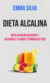 Dieta Alcalina : Dieta Alcalina Deliciosa Y Saludable Y Cuerpo Y Pérdida De Peso Book Cover