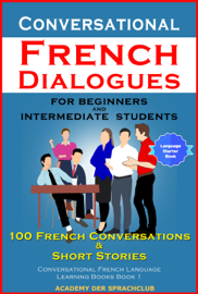 Conversational French Dialogues For Beginners and Intermediate Students 100 French Conversations & Short Stories Conversational French Language Learning Books Book 1