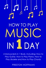 How to Play Music: In 1 Day - Bundle - The Only 4 Books You Need to Learn How to Play Musical Instruments, Music Lessons and Music for Beginners Today