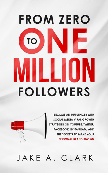 From Zero to One Million Followers: Become an Influencer with Social Media Viral Growth Strategies on YouTube, Twitter, Facebook, Instagram, and the Secrets to Make Your Personal Brand KNOWN