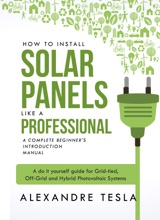 How to Install Sоlar Panels like a Prоfеssiоnal: A Complete Beginner's Introduction Manual: A Do It Yourself Guidе for Grid-tied, Оff-grid and Hybrid Photovoltaic Systеms