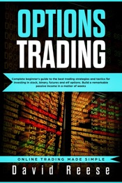 Options trading: Complete Beginner's Guide to the Best Trading Strategies and Tactics for Investing in Stock, Binary, Futures and ETF Options. Build a Remarkable Passive Income in a Matter of Weeks