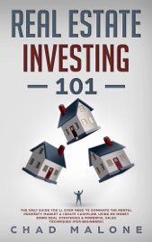 Real Estate Investing 101: The Only Guide You'll Ever Need To Dominate The Rental Property Market & Create Cashflow, Using No Money Down Deal Strategies & Powerful Sales Techniques (For Beginners)