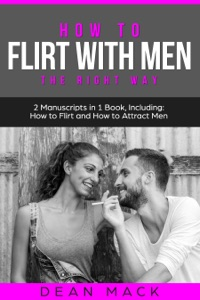 How to Flirt with Men: The Right Way - Bundle - The Only 2 Books You Need to Master Flirting with Men, Attracting Men and Seducing a Man Today