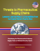 Threats to Pharmaceutical Supply Chains: Lessons Learned About Vulnerabilities from Hurricane Maria in Puerto Rico, Prioritizing the Pharmaceutical Industry Supply Chain as National Security Assets