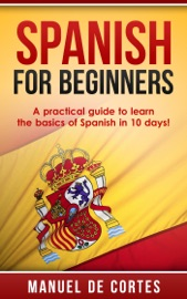 Spanish For Beginners A Practical Guide To Learn The Basics Of Spanish In 10 Days
