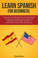 Patrick Kne - Learn Spanish for Beginners in: Learn How to Speak the Most Common Spanish Vocabulary, Lesson by Lesson, with Over 1200 Words and Phrases. Learning a Language in Your Car the Natural Way artwork
