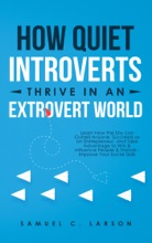 How Quiet Introverts Thrive In An Extrovert World: Learn How the Shy can Outsell Anyone, Succeed as an Entrepreneur, and Take Advantage to Win & Influence People & Friends - Improve Your Social Skills